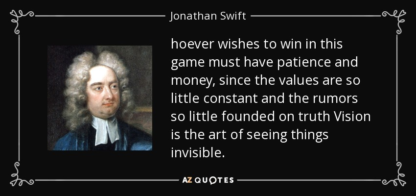 hoever wishes to win in this game must have patience and money, since the values are so little constant and the rumors so little founded on truth Vision is the art of seeing things invisible. - Jonathan Swift