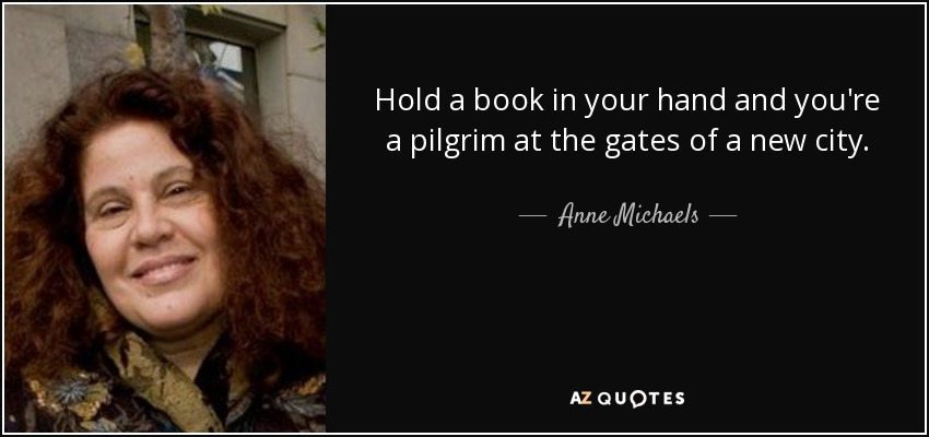 Hold a book in your hand and you're a pilgrim at the gates of a new city. - Anne Michaels