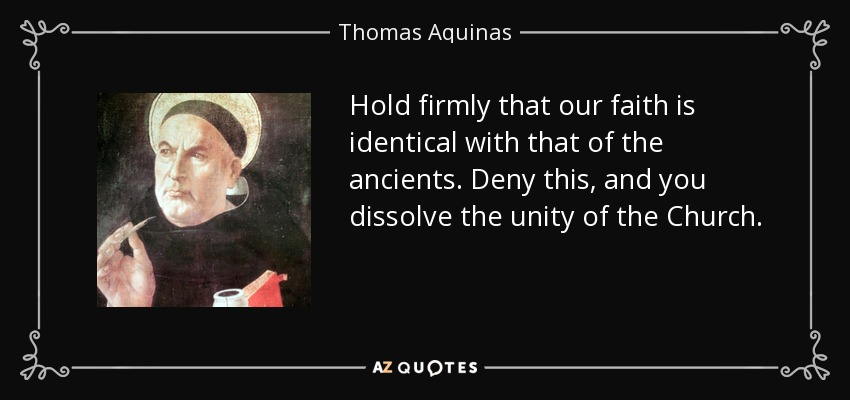 Hold firmly that our faith is identical with that of the ancients. Deny this, and you dissolve the unity of the Church. - Thomas Aquinas