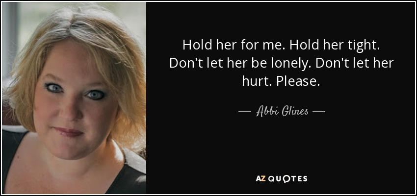 Hold her for me. Hold her tight. Don't let her be lonely. Don't let her hurt. Please. - Abbi Glines