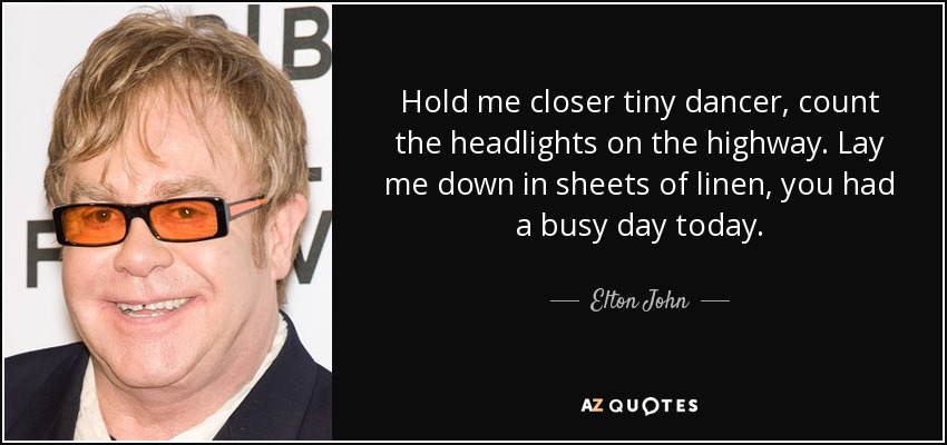 Hold me closer tiny dancer, count the headlights on the highway. Lay me down in sheets of linen, you had a busy day today. - Elton John
