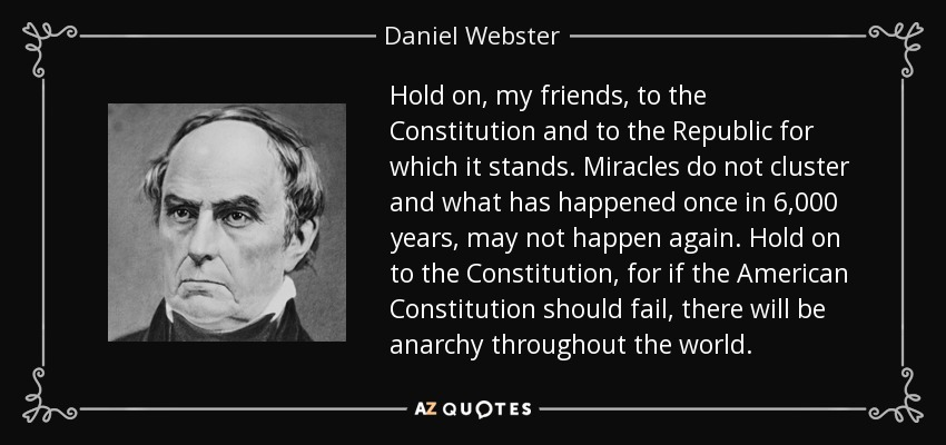 Hold on, my friends, to the Constitution and to the Republic for which it stands. Miracles do not cluster and what has happened once in 6,000 years, may not happen again. Hold on to the Constitution, for if the American Constitution should fail, there will be anarchy throughout the world. - Daniel Webster