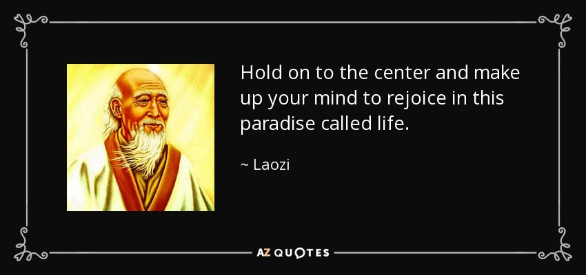 Hold on to the center and make up your mind to rejoice in this paradise called life. - Laozi