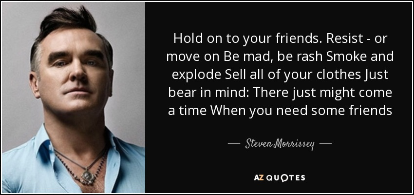 Hold on to your friends. Resist - or move on Be mad, be rash Smoke and explode Sell all of your clothes Just bear in mind: There just might come a time When you need some friends - Steven Morrissey