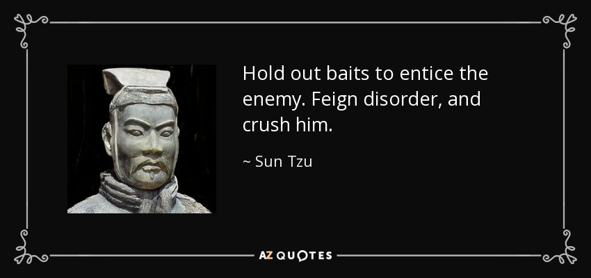 Hold out baits to entice the enemy. Feign disorder, and crush him. - Sun Tzu