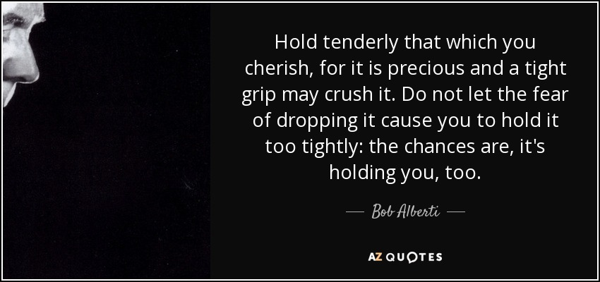 Hold tenderly that which you cherish, for it is precious and a tight grip may crush it. Do not let the fear of dropping it cause you to hold it too tightly: the chances are, it's holding you, too. - Bob Alberti