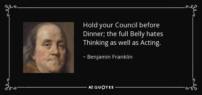 Hold your Council before Dinner; the full Belly hates Thinking as well as Acting. - Benjamin Franklin