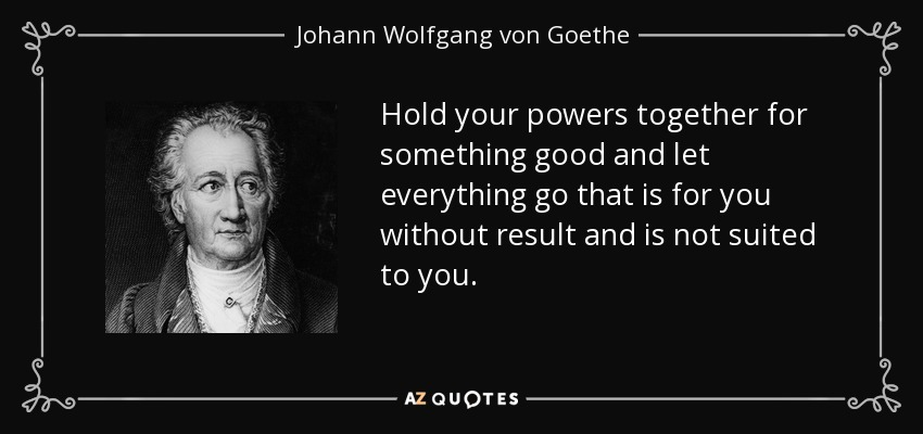 Hold your powers together for something good and let everything go that is for you without result and is not suited to you. - Johann Wolfgang von Goethe