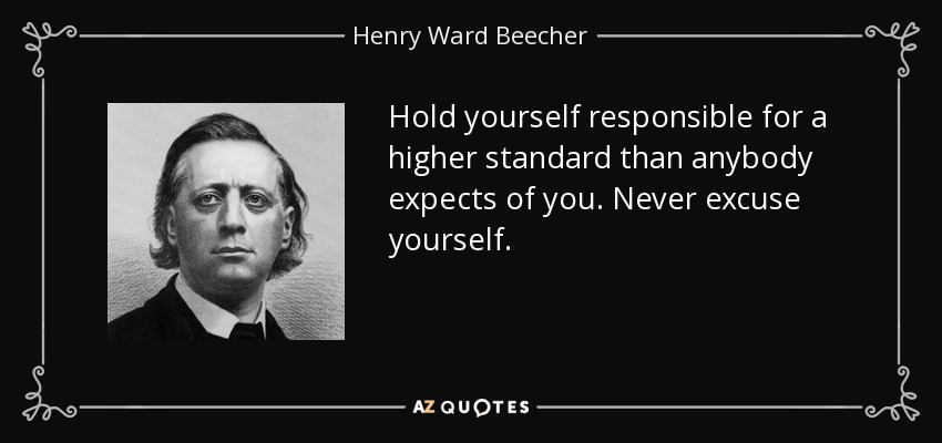 Hold yourself responsible for a higher standard than anybody expects of you. Never excuse yourself. - Henry Ward Beecher