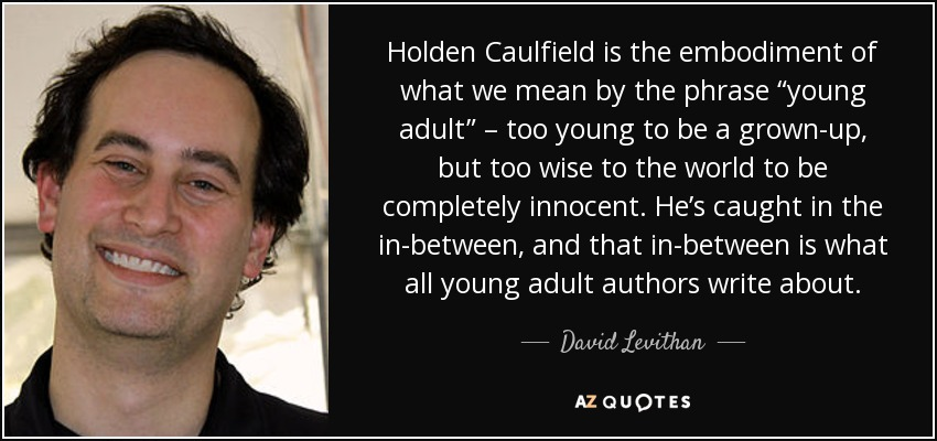 "Holden Caulfield is the embodiment of what we mean by the phrase ""young adult"" – too young to be a grown-up, but too wise to the world to be completely innocent. He's caught in the in-between, and that in-between is what all young adult authors write about. - David Levithan"
