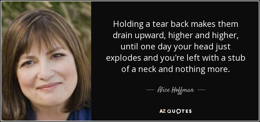 Holding a tear back makes them drain upward, higher and higher, until one day your head just explodes and you're left with a stub of a neck and nothing more. - Alice Hoffman