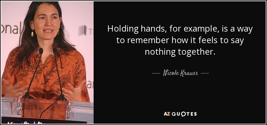 Holding hands, for example, is a way to remember how it feels to say nothing together. - Nicole Krauss