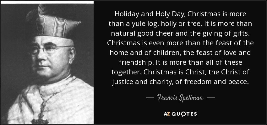 Holiday and Holy Day, Christmas is more than a yule log, holly or tree. It is more than natural good cheer and the giving of gifts. Christmas is even more than the feast of the home and of children, the feast of love and friendship. It is more than all of these together. Christmas is Christ, the Christ of justice and charity, of freedom and peace. - Francis Spellman