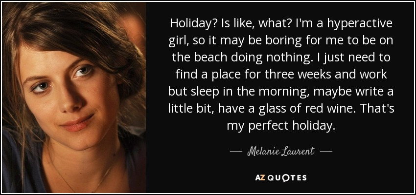 Holiday? Is like, what? I'm a hyperactive girl, so it may be boring for me to be on the beach doing nothing. I just need to find a place for three weeks and work but sleep in the morning, maybe write a little bit, have a glass of red wine. That's my perfect holiday. - Melanie Laurent