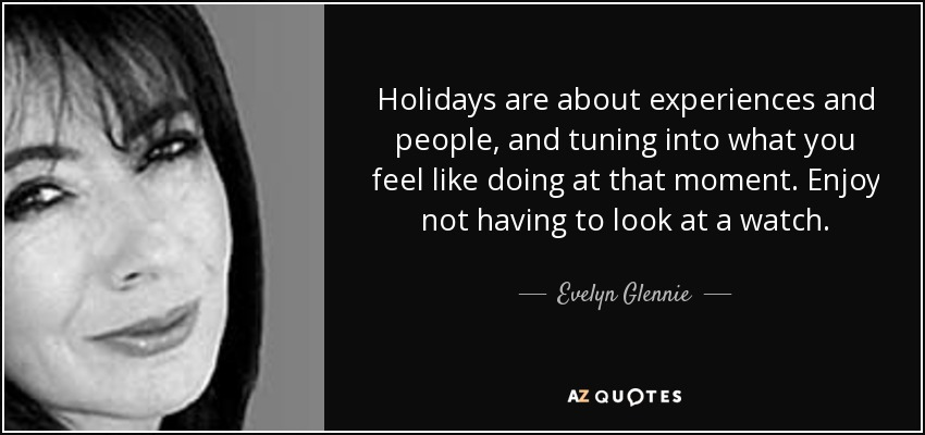 Holidays are about experiences and people, and tuning into what you feel like doing at that moment. Enjoy not having to look at a watch. - Evelyn Glennie