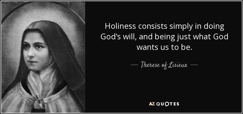 Holiness consists simply in doing God's will, and being just what God wants us to be. - Therese of Lisieux