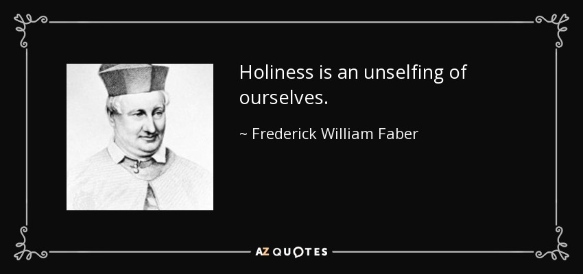 Holiness is an unselfing of ourselves. - Frederick William Faber