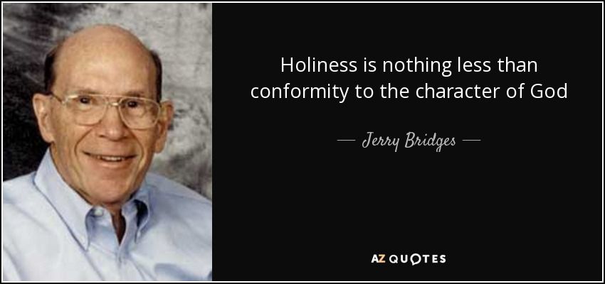 Holiness is nothing less than conformity to the character of God - Jerry Bridges