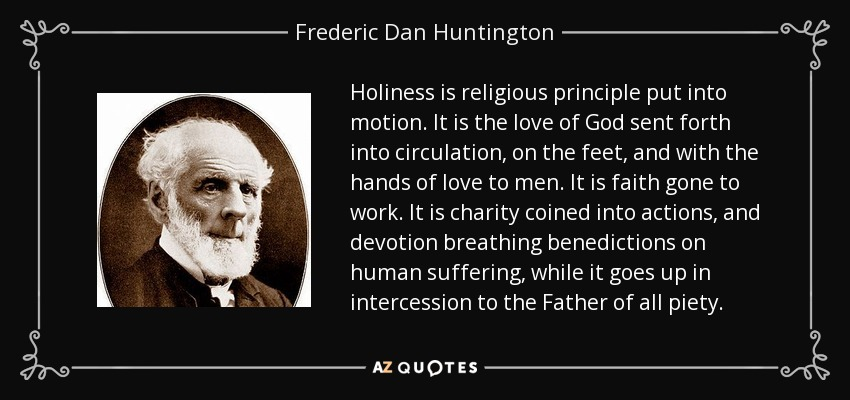 Holiness is religious principle put into motion. It is the love of God sent forth into circulation, on the feet, and with the hands of love to men. It is faith gone to work. It is charity coined into actions, and devotion breathing benedictions on human suffering, while it goes up in intercession to the Father of all piety. - Frederic Dan Huntington
