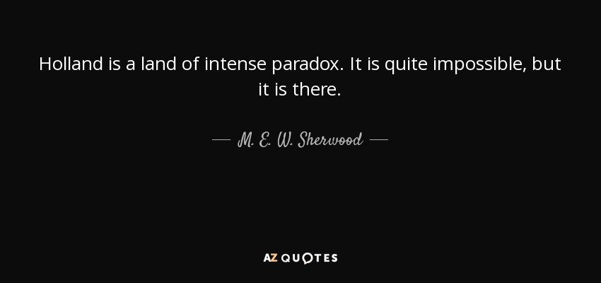 Holland is a land of intense paradox. It is quite impossible, but it is there. - M. E. W. Sherwood