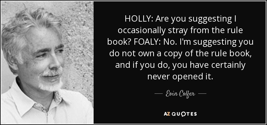 HOLLY: Are you suggesting I occasionally stray from the rule book? FOALY: No. I'm suggesting you do not own a copy of the rule book, and if you do, you have certainly never opened it. - Eoin Colfer