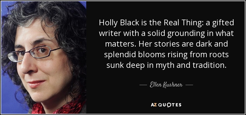 Holly Black is the Real Thing: a gifted writer with a solid grounding in what matters. Her stories are dark and splendid blooms rising from roots sunk deep in myth and tradition. - Ellen Kushner