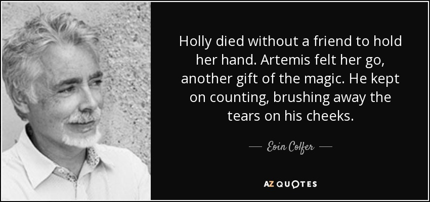 Holly died without a friend to hold her hand. Artemis felt her go, another gift of the magic. He kept on counting, brushing away the tears on his cheeks. - Eoin Colfer