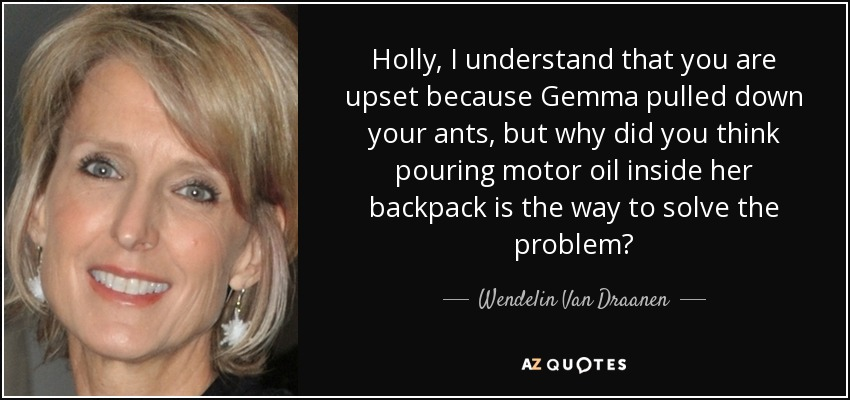 Holly, I understand that you are upset because Gemma pulled down your ants, but why did you think pouring motor oil inside her backpack is the way to solve the problem? - Wendelin Van Draanen