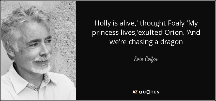 Holly is alive,' thought Foaly 'My princess lives,'exulted Orion. 'And we're chasing a dragon - Eoin Colfer