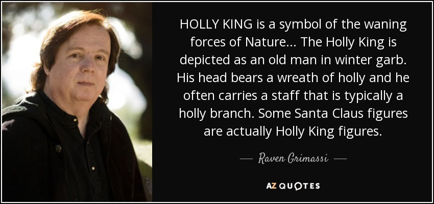 HOLLY KING is a symbol of the waning forces of Nature... The Holly King is depicted as an old man in winter garb. His head bears a wreath of holly and he often carries a staff that is typically a holly branch. Some Santa Claus figures are actually Holly King figures. - Raven Grimassi