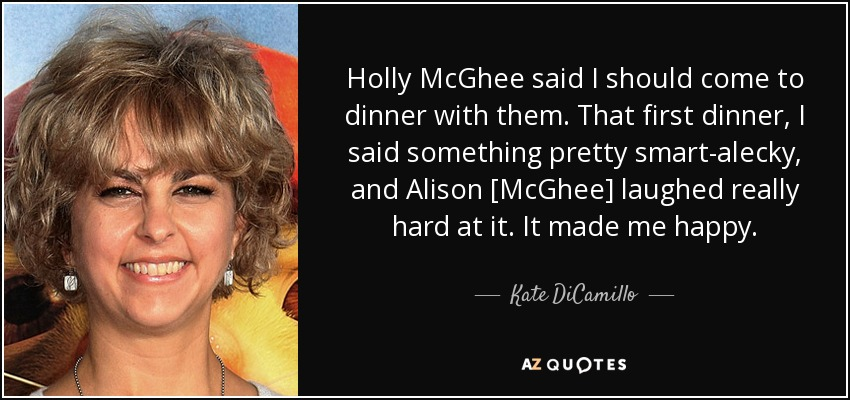 Holly McGhee said I should come to dinner with them. That first dinner, I said something pretty smart-alecky, and Alison [McGhee] laughed really hard at it. It made me happy. - Kate DiCamillo