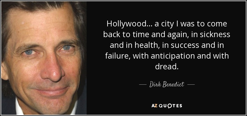 Hollywood... a city I was to come back to time and again, in sickness and in health, in success and in failure, with anticipation and with dread. - Dirk Benedict