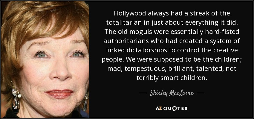 Hollywood always had a streak of the totalitarian in just about everything it did. The old moguls were essentially hard-fisted authoritarians who had created a system of linked dictatorships to control the creative people. We were supposed to be the children; mad, tempestuous, brilliant, talented, not terribly smart children. - Shirley MacLaine