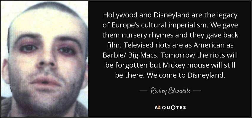 Hollywood and Disneyland are the legacy of Europe's cultural imperialism. We gave them nursery rhymes and they gave back film. Televised riots are as American as Barbie/ Big Macs. Tomorrow the riots will be forgotten but Mickey mouse will still be there. Welcome to Disneyland. - Richey Edwards