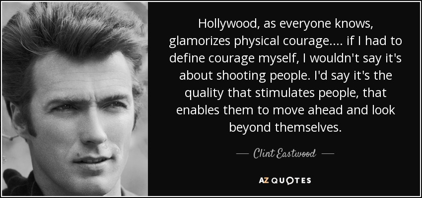 Hollywood, as everyone knows, glamorizes physical courage. . . . if I had to define courage myself, I wouldn't say it's about shooting people. I'd say it's the quality that stimulates people, that enables them to move ahead and look beyond themselves. - Clint Eastwood