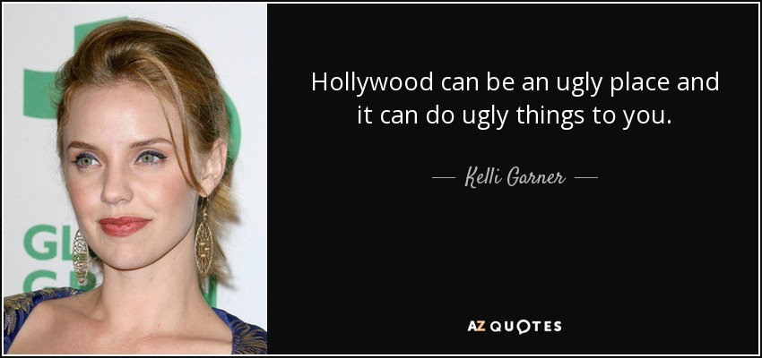 Hollywood can be an ugly place and it can do ugly things to you. - Kelli Garner