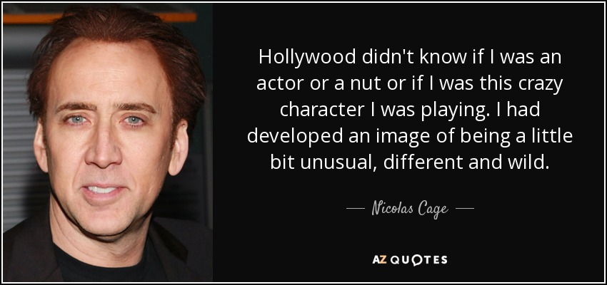 Hollywood didn't know if I was an actor or a nut or if I was this crazy character I was playing. I had developed an image of being a little bit unusual, different and wild. - Nicolas Cage
