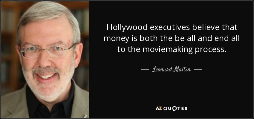 Hollywood executives believe that money is both the be-all and end-all to the moviemaking process. - Leonard Maltin
