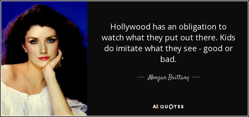 Hollywood has an obligation to watch what they put out there. Kids do imitate what they see - good or bad. - Morgan Brittany