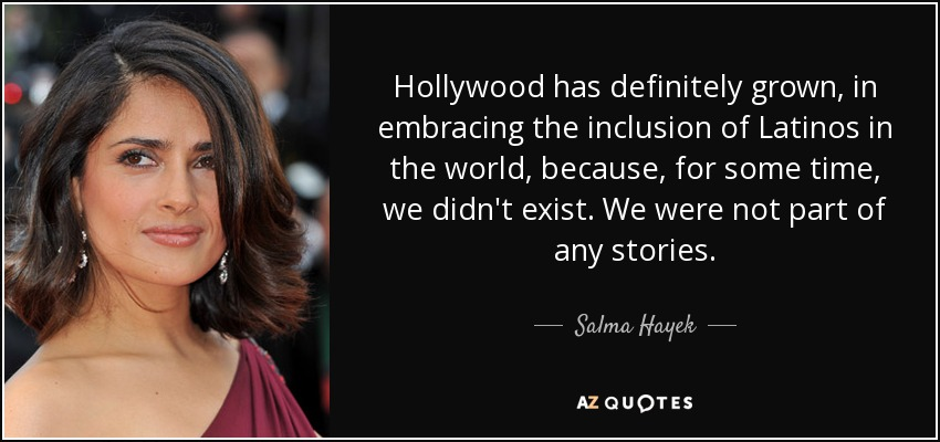 Hollywood has definitely grown, in embracing the inclusion of Latinos in the world, because, for some time, we didn't exist. We were not part of any stories. - Salma Hayek