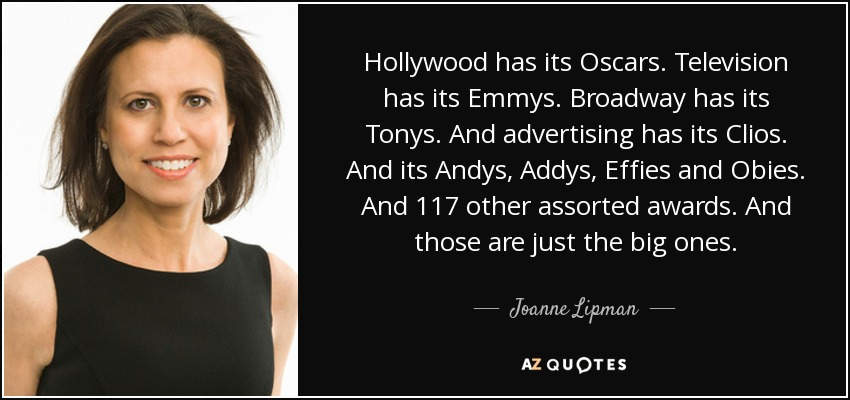 Hollywood has its Oscars. Television has its Emmys. Broadway has its Tonys. And advertising has its Clios. And its Andys, Addys, Effies and Obies. And 117 other assorted awards. And those are just the big ones. - Joanne Lipman