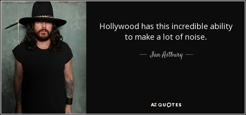 Hollywood has this incredible ability to make a lot of noise. - Ian Astbury