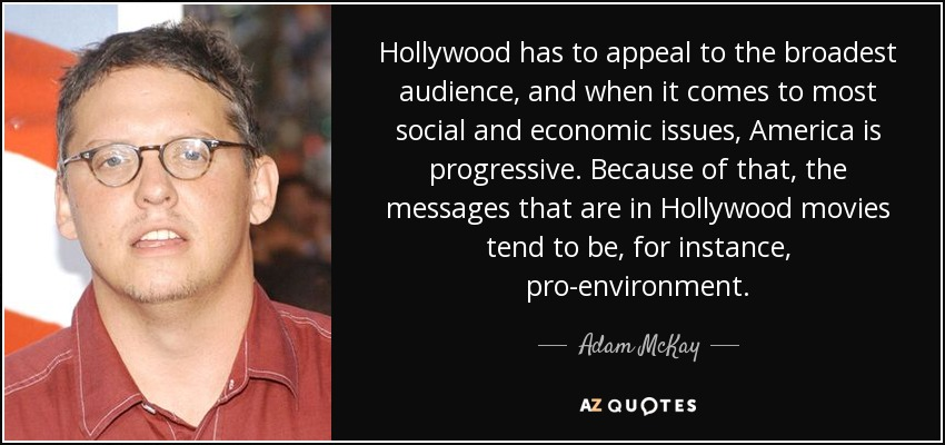 Hollywood has to appeal to the broadest audience, and when it comes to most social and economic issues, America is progressive. Because of that, the messages that are in Hollywood movies tend to be, for instance, pro-environment. - Adam McKay