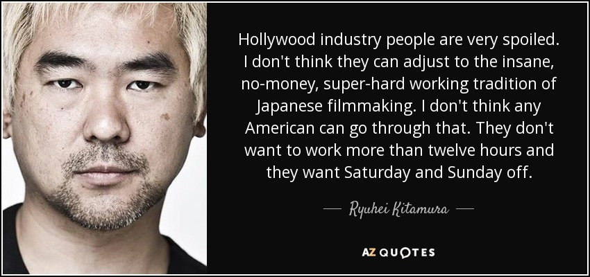 Hollywood industry people are very spoiled. I don't think they can adjust to the insane, no-money, super-hard working tradition of Japanese filmmaking. I don't think any American can go through that. They don't want to work more than twelve hours and they want Saturday and Sunday off. - Ryuhei Kitamura