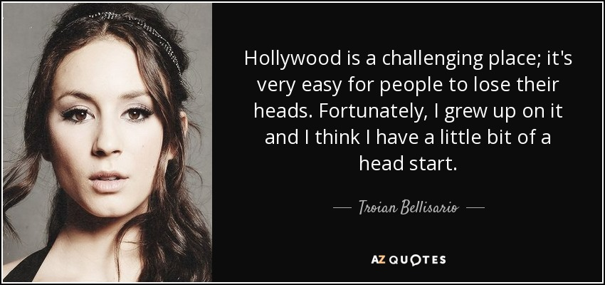 Hollywood is a challenging place; it's very easy for people to lose their heads. Fortunately, I grew up on it and I think I have a little bit of a head start. - Troian Bellisario