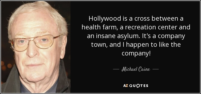 Hollywood is a cross between a health farm, a recreation center and an insane asylum. It's a company town, and I happen to like the company! - Michael Caine