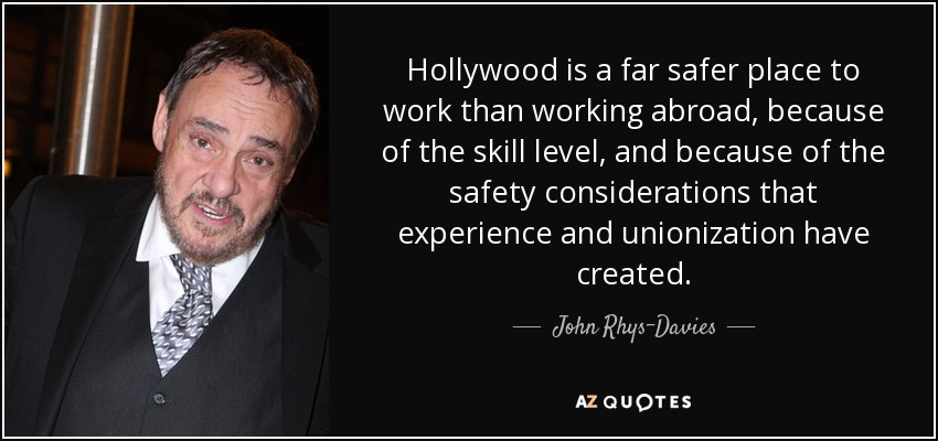 Hollywood is a far safer place to work than working abroad, because of the skill level, and because of the safety considerations that experience and unionization have created. - John Rhys-Davies
