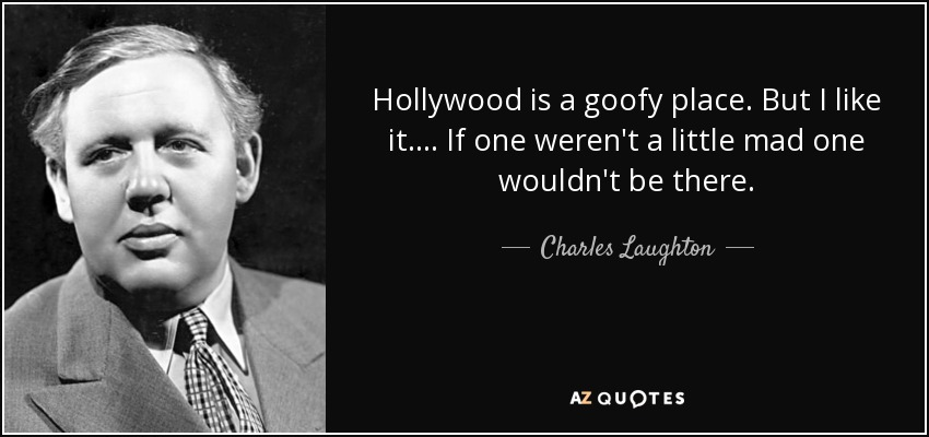 Hollywood is a goofy place. But I like it.... If one weren't a little mad one wouldn't be there. - Charles Laughton