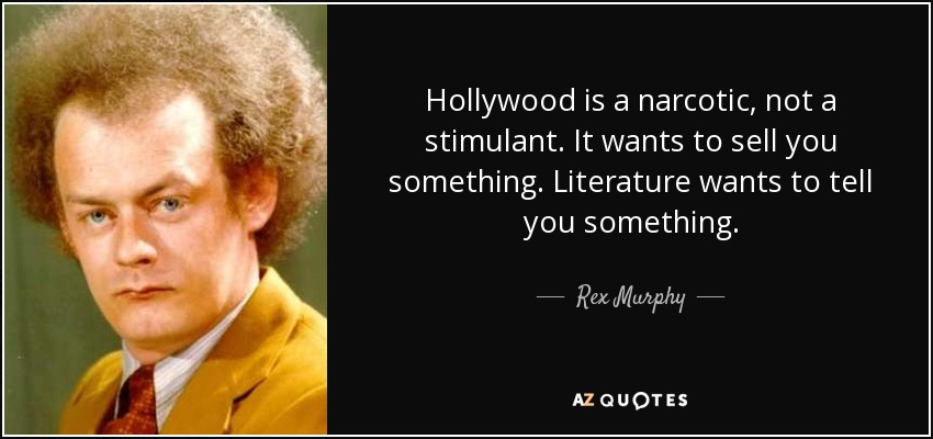 Hollywood is a narcotic, not a stimulant. It wants to sell you something. Literature wants to tell you something. - Rex Murphy