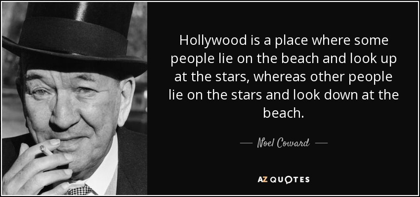 Hollywood is a place where some people lie on the beach and look up at the stars, whereas other people lie on the stars and look down at the beach. - Noel Coward